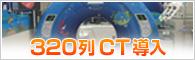 320列CT導入